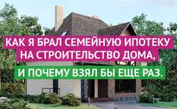 Как я брал Семейную ипотеку на строительство дома, и почему взял бы еще раз. История Эдуарда